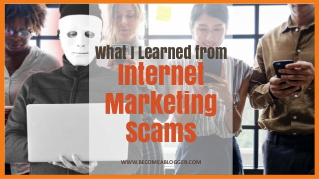 What I Learned from Internet Marketing Scams WWW.BECOMEABLOGGER.COM