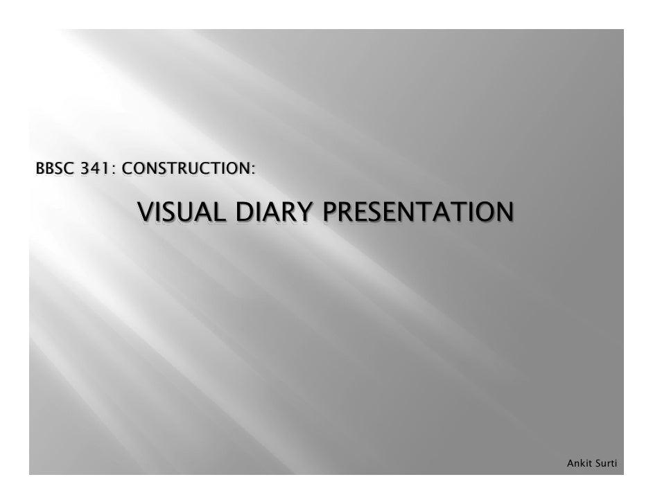 BBSC 341: CONSTRUCTION:            VISUAL DIARY PRESENTATION                                           Ankit Surti