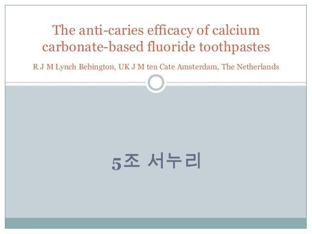 5조 서누리The anti-caries efficacy of calciumcarbonate-based fluoride toothpastesR J M Lynch Bebington, UK J M ten Cate Amster...