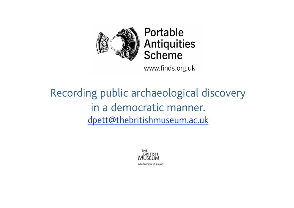 Recording public archaeological discovery         in a democratic manner.        dpett@thebritishmuseum.ac.uk
