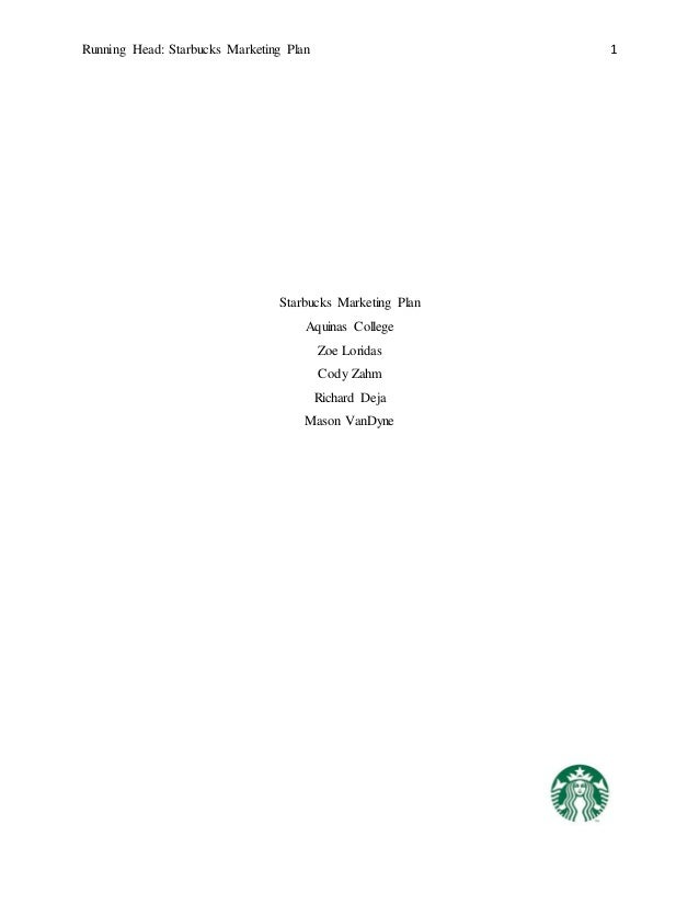 Running Head: Starbucks Marketing Plan 1 Starbucks Marketing Plan Aquinas College Zoe Loridas Cody Zahm Richard Deja Mason...