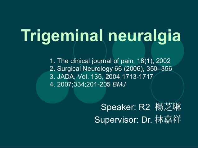 Trigeminal neuralgia Speaker: R2 楊芝琳 Supervisor: Dr. 林嘉祥 1. The clinical journal of pain, 18(1), 2002 2. Surgical Neurolog...