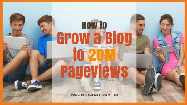 How to Grow a Blog to 20M PageViews WWW.BECOMEABLOGGER.COM