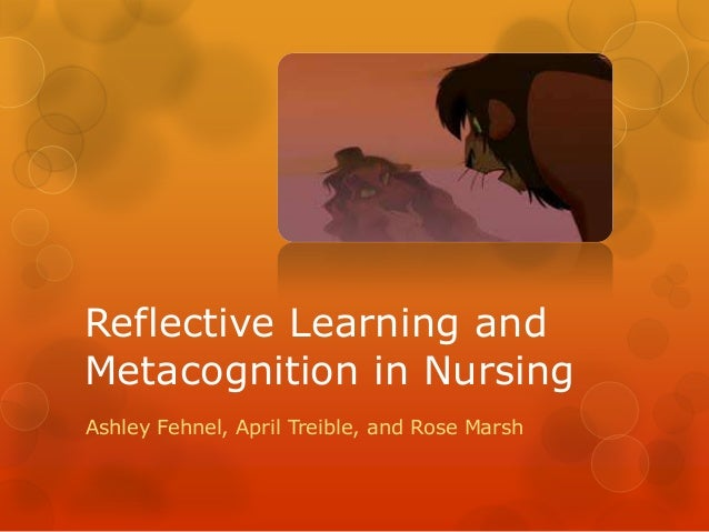 Reflective Learning andMetacognition in NursingAshley Fehnel, April Treible, and Rose Marsh