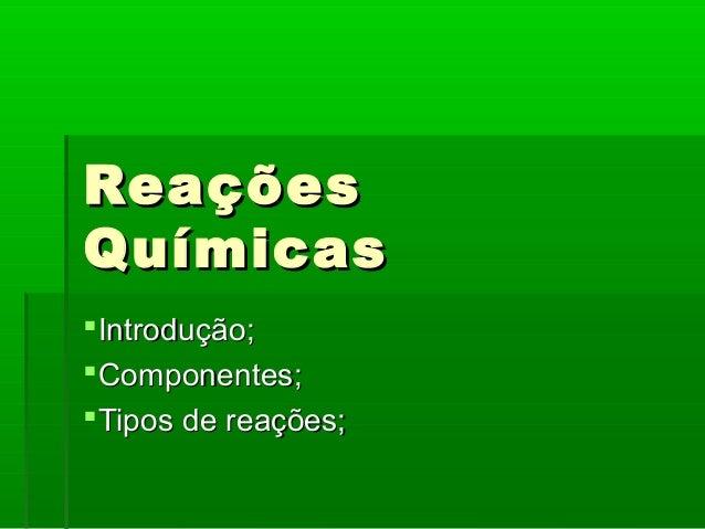 ReaçõesQuímicasIntrodução;Componentes;Tipos de reações;