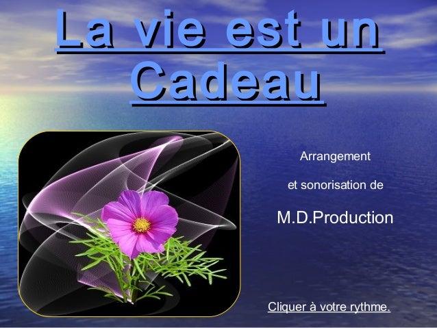 La vie est unLa vie est un CadeauCadeau Arrangement et sonorisation de M.D.Production Cliquer à votre rythme.
