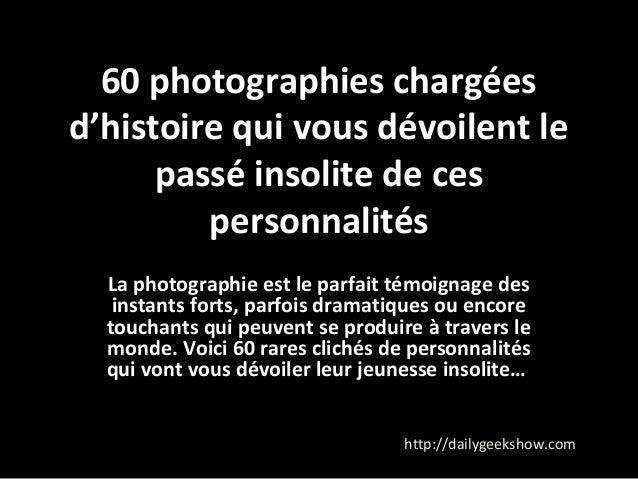 60 photographies chargées  d'histoire qui vous dévoilent le  passé insolite de ces  personnalités  La photographie est le ...