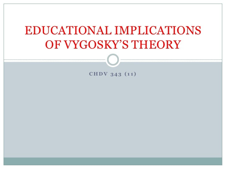 EDUCATIONAL IMPLICATIONS  OF VYGOSKY'S THEORY        CHDV 343 (11)