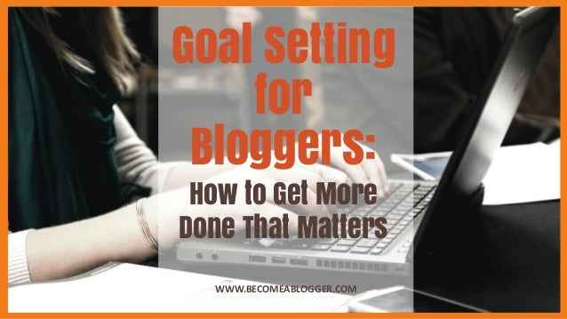 Goal Setting for Bloggers: WWW.BECOMEABLOGGER.COM How to Get More Done That Matters