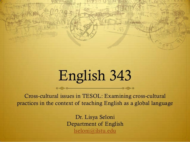 English 343   Cross-cultural issues in TESOL: Examining cross-culturalpractices in the context of teaching English as a gl...