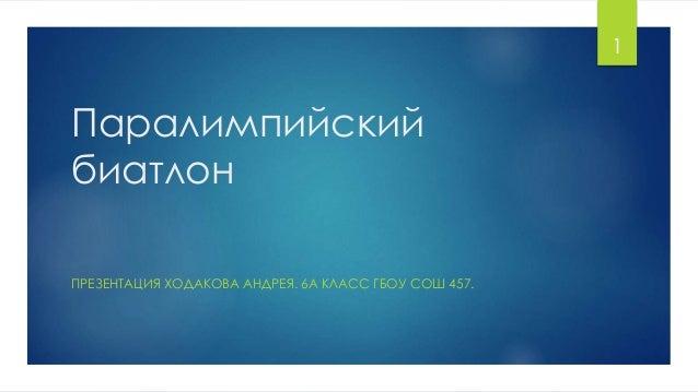 1  Паралимпийский биатлон ПРЕЗЕНТАЦИЯ ХОДАКОВА АНДРЕЯ. 6А КЛАСС ГБОУ СОШ 457.