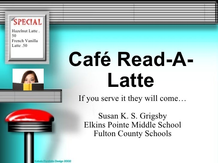 Café Read-A-Latte If you serve it they will come… Susan K. S. Grigsby Elkins Pointe Middle School Fulton County Schools Ha...