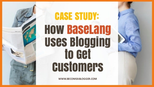 How BaseLang Uses Blogging to Get Customers WWW.BECOMEABLOGGER.COM CASE STUDY: