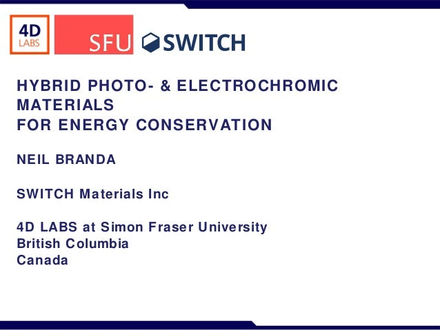 HYBRID PHOTO- & ELECTROCHROMIC MATERIALS FOR ENERGY CONSERVATION NEIL BRANDA SWITCH M aterials Inc 4D LABS at Simon Fraser...