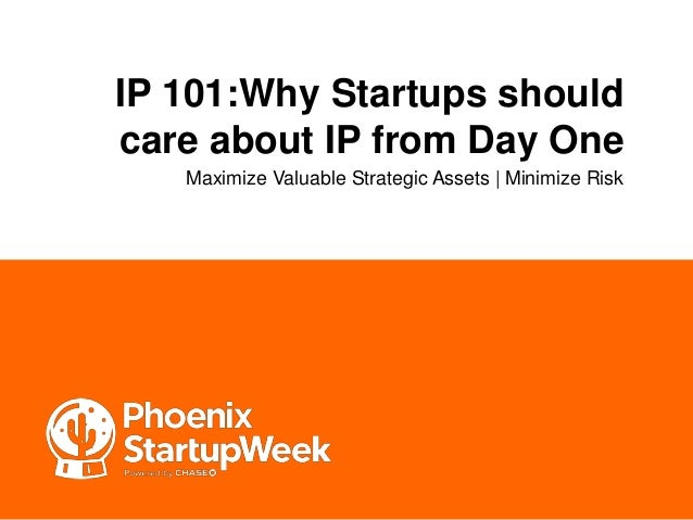 IP 101:Why Startups should care about IP from Day One Maximize Valuable Strategic Assets | Minimize Risk