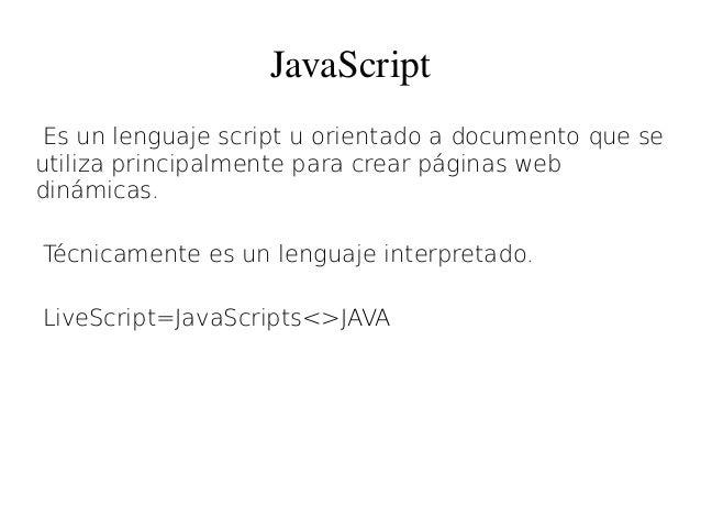 JavaScript Es un lenguaje script u orientado a documento que se utiliza principalmente para crear páginas web dinámicas. T...