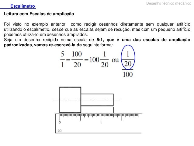 Escalímetro  Desenho técnico mecânico  Leitura com Escalas de ampliação Foi visto no exemplo anterior como redigir desenho...