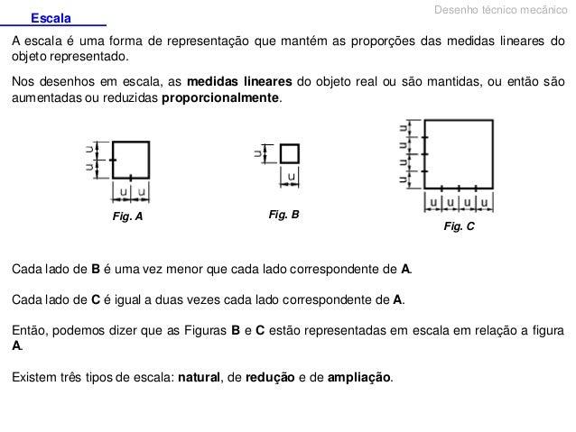 Desenho técnico mecânico  Escala  A escala é uma forma de representação que mantém as proporções das medidas lineares do o...