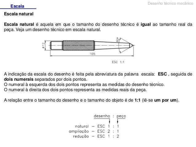 Escala  Desenho técnico mecânico  Escala natural Escala natural é aquela em que o tamanho do desenho técnico é igual ao ta...