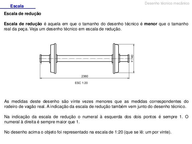 Escala  Desenho técnico mecânico  Escala de redução Escala de redução é aquela em que o tamanho do desenho técnico é menor...
