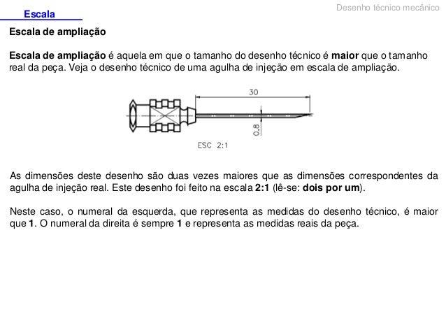 Escala  Desenho técnico mecânico  Escala de ampliação Escala de ampliação é aquela em que o tamanho do desenho técnico é m...