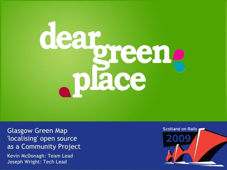 Glasgow Green Map 'localising' open source as a Community Project Kevin McDonagh: Team Lead Joseph Wright: Tech Lead