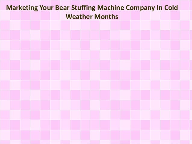 Marketing Your Bear Stuffing Machine Company In Cold Weather Months