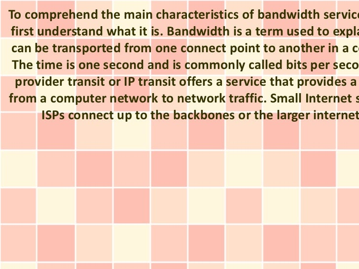 To comprehend the main characteristics of bandwidth servicefirst understand what it is. Bandwidth is a term used to expla ...