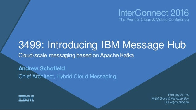 3499: Introducing IBM Message Hub Cloud-scale messaging based on Apache Kafka Andrew Schofield Chief Architect, Hybrid Clo...