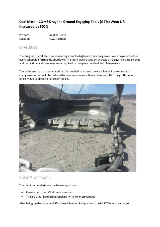 Coal Mine – CQMS Dragline Ground Engaging Tools (GETs) Wear Life increased by 300% Product Dragline Teeth Location NSW, Au...