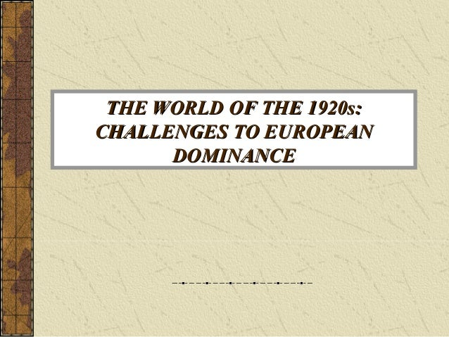 THE WORLD OF THE 1920s:THE WORLD OF THE 1920s: CHALLENGES TO EUROPEANCHALLENGES TO EUROPEAN DOMINANCEDOMINANCE