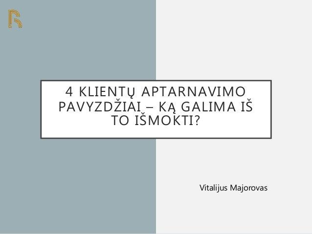 4 KLIENTŲ APTARNAVIMO PAVYZDŽIAI – KĄ GALIMA IŠ TO IŠMOKTI? Vitalijus Majorovas