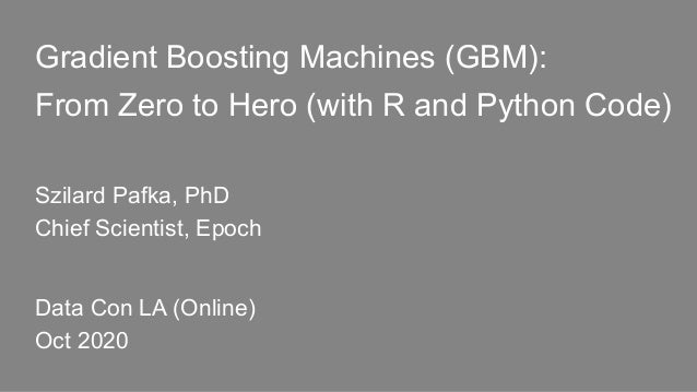 Gradient Boosting Machines (GBM): From Zero to Hero (with R and Python Code) Szilard Pafka, PhD Chief Scientist, Epoch Dat...
