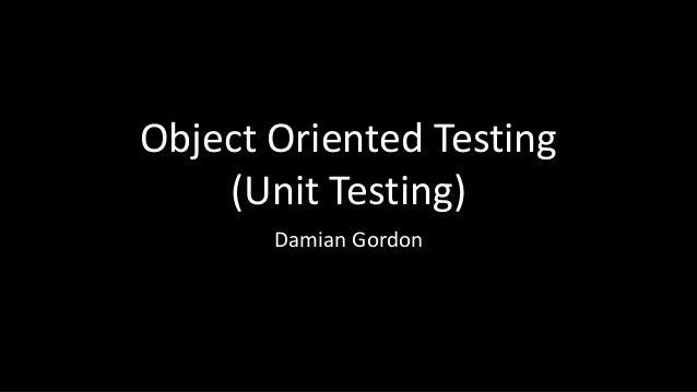 Object Oriented Testing (Unit Testing) Damian Gordon