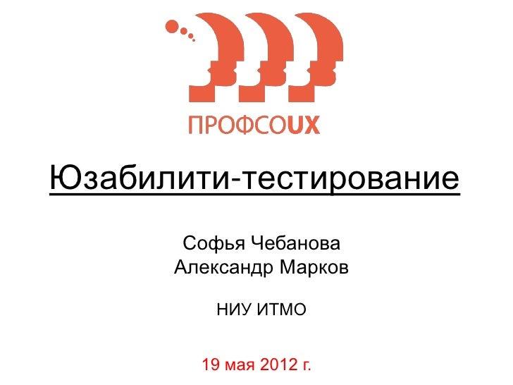 Юзабилити-тестирование       Софья Чебанова      Александр Марков         НИУ ИТМО        19 мая 2012 г.