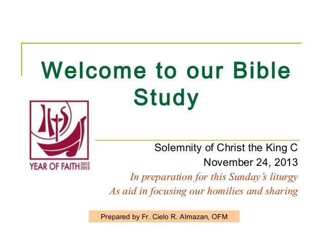Welcome to our Bible Study Solemnity of Christ the King C November 24, 2013 In preparation for this Sunday's liturgy As ai...