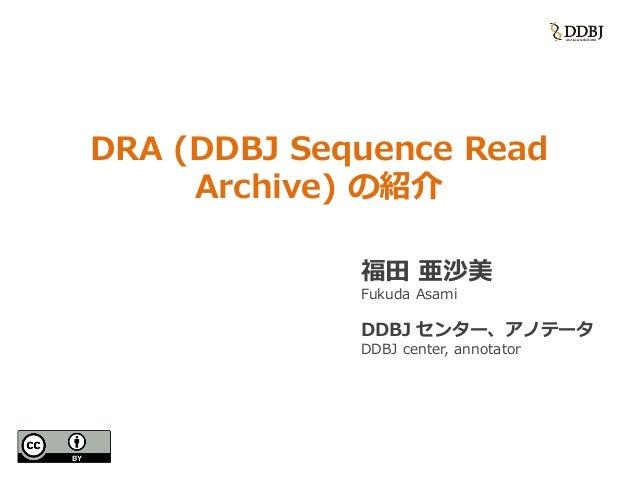 DRA (DDBJ Sequence Read Archive) の紹介 福田 亜沙美 Fukuda Asami DDBJ センター、アノテータ DDBJ center, annotator