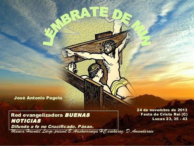 José Antonio Pagola  Red evangelizadora BUENAS NOTICIAS  Difunde a fe no Crucificado. Pásao.  24 de novembro de 2013 Festa...