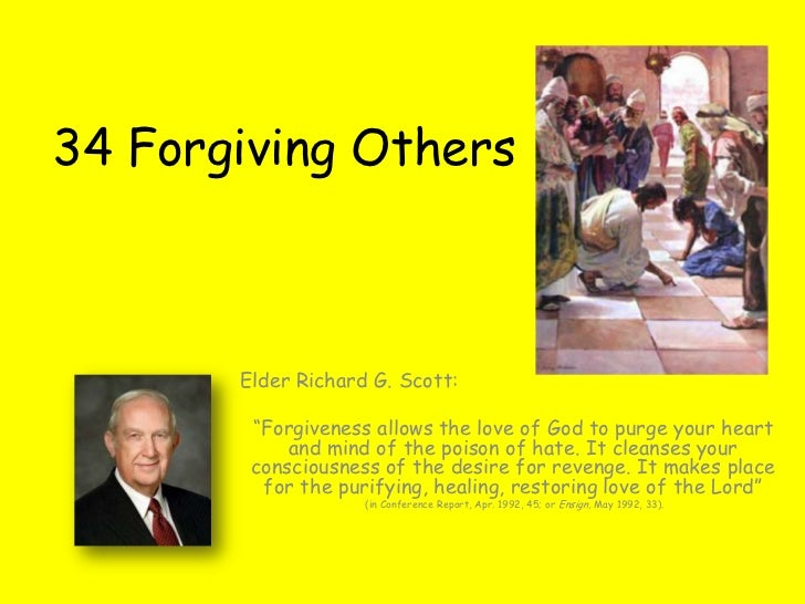 "34 Forgiving Others       Elder Richard G. Scott:        ""Forgiveness allows the love of God to purge your heart          ..."