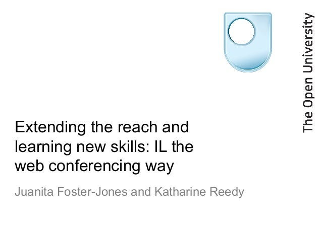 Extending the reach and learning new skills: IL the web conferencing way Juanita Foster-Jones and Katharine Reedy