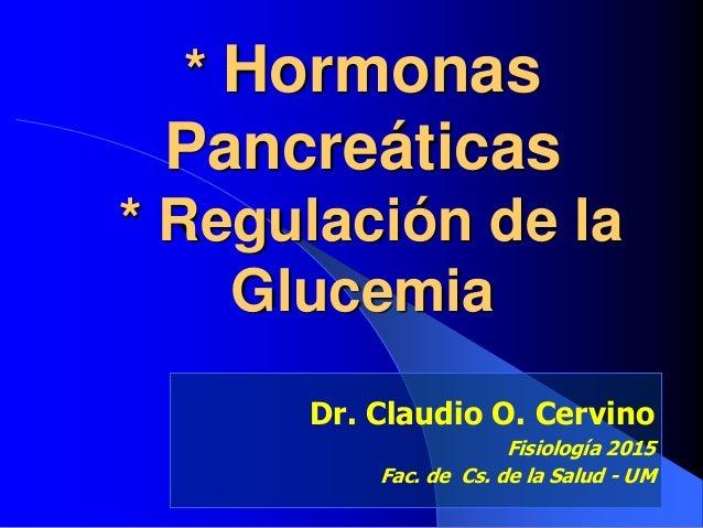 * Hormonas Pancreáticas * Regulación de la Glucemia Dr. Claudio O. Cervino Fisiología 2015 Fac. de Cs. de la Salud - UM