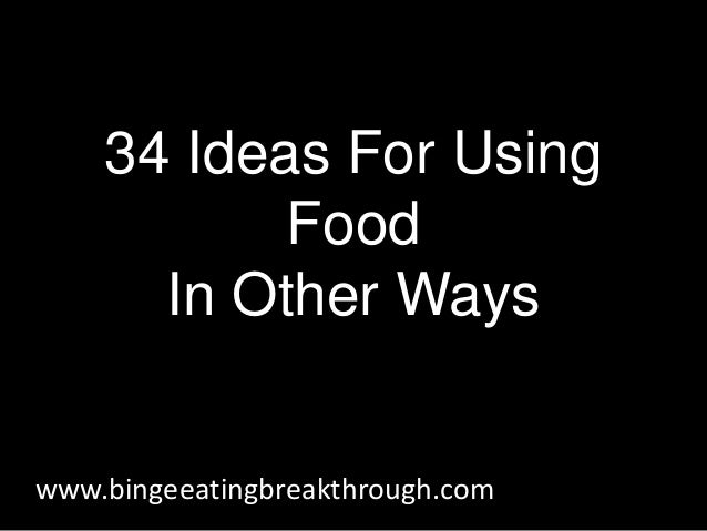 34 Ideas For Using Food In Other Ways www.bingeeatingbreakthrough.com