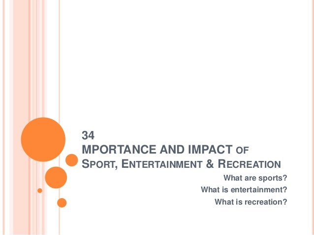 34MPORTANCE AND IMPACT OFSPORT, ENTERTAINMENT & RECREATION                        What are sports?                   What ...