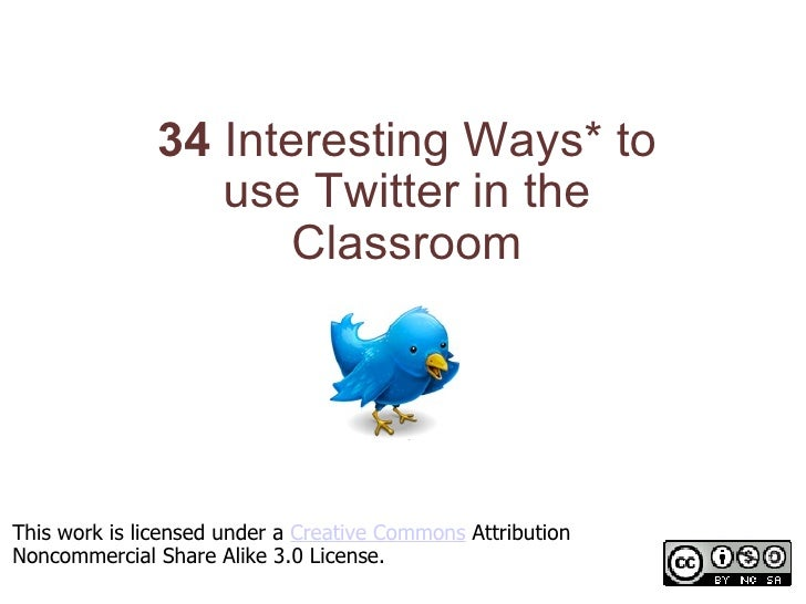 34 Interesting Ways* to use Twitter in the Classroom *and tips This work is licensed under a  Creative Commons  Attributi...
