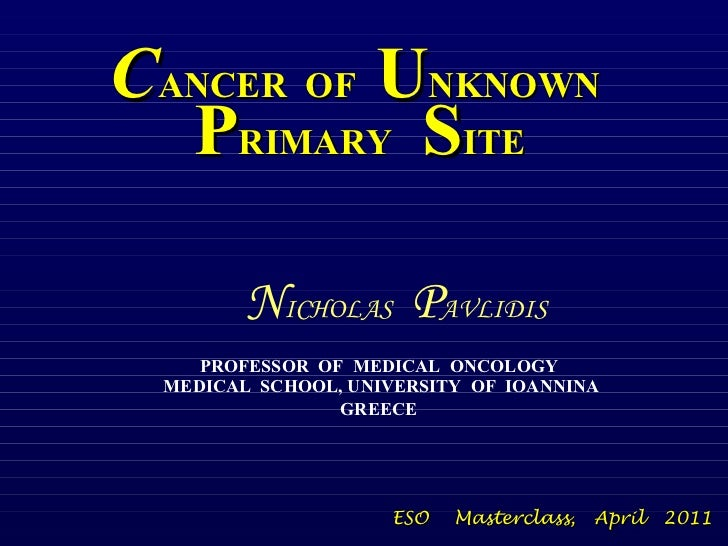 C ANCER  OF   U NKNOWN   P RIMARY   S ITE PROFESSOR  OF  MEDICAL  ONCOLOGY  MEDICAL  SCHOOL, UNIVERSITY  OF  IOANNINA GREE...