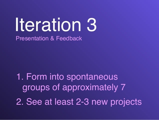 Iteration 3Presentation & Feedback 1. Form into spontaneous groups of approximately 7! 2. See at least 2-3 new projects