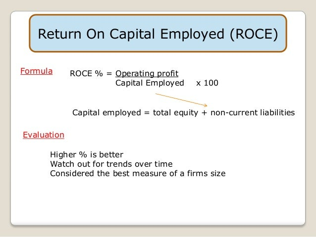 Return on Capital Employed (ROCE), a profitability ratio, measures how efficiently a company is using its capital Capital Structure Capital Structure refers to the amount of debt and/or equity employed by a firm to fund its operations and finance its assets. The structure is typically expressed as a debt-to-equity or debt-to-capital ratio.