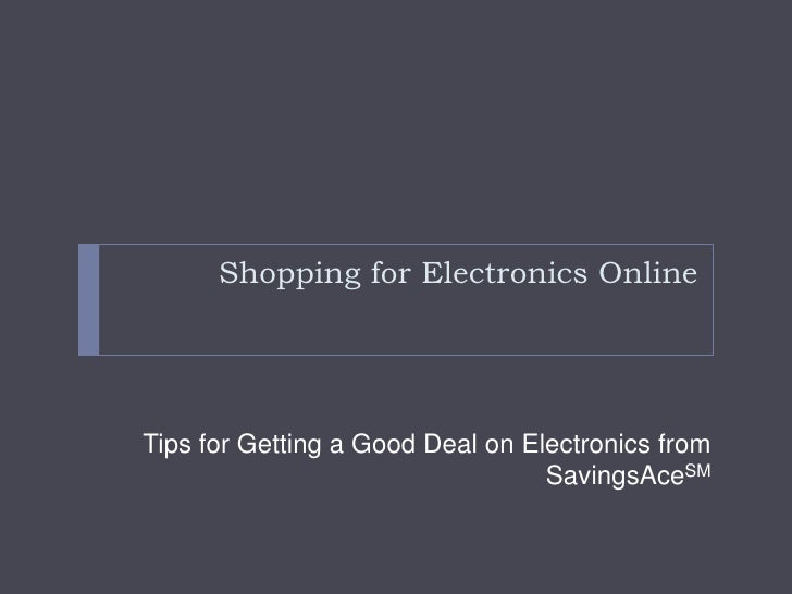Shopping for Electronics Online<br />Tips for Getting a Good Deal on Electronics from SavingsAceSM<br />