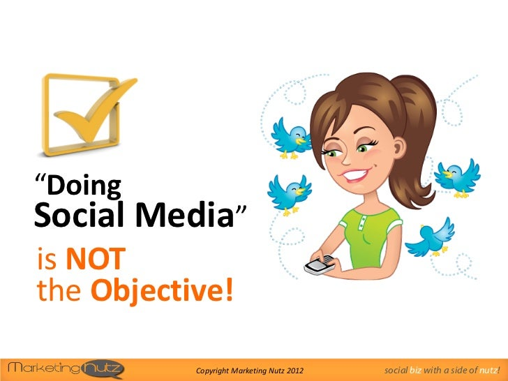 """DoingSocial Media""is NOTthe Objective!           Copyright Marketing Nutz 2012   social biz with a side of nutz!"