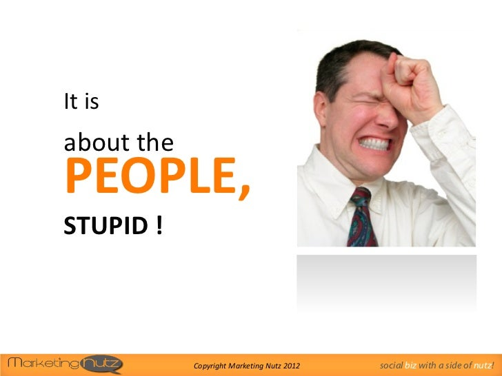 It isabout thePEOPLE,STUPID !            Copyright Marketing Nutz 2012   social biz with a side of nutz!